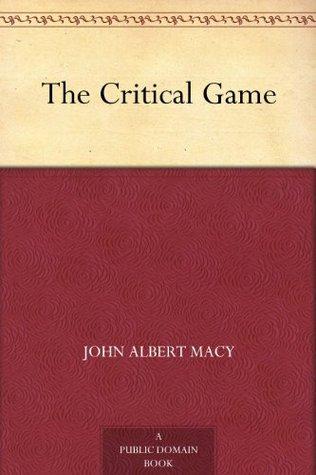 The Critical Game  by  John Albert Macy