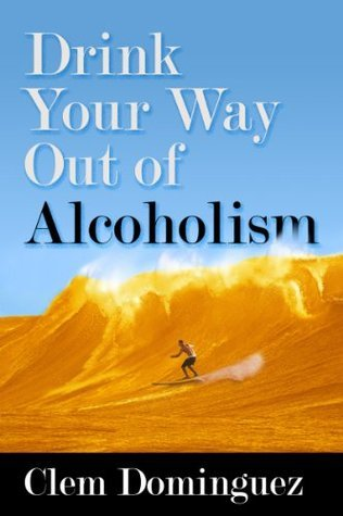 Drink Your Way Out of Alcoholism  by  Clem Dominguez