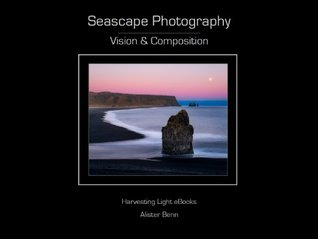 Seascape Photography - Vision & Composition (Harvesting Light Seascape Series) Alister Benn