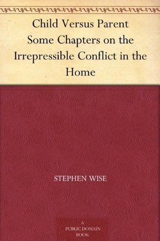 Child Versus Parent Some Chapters on the Irrepressible Conflict in the Home Stephen Wise