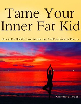 Tame Your Inner Fat Kid: How to eat healthy, lose weight, and end food anxiety forever  by  Catherine Toops