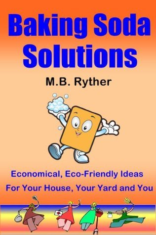 Baking Soda Solutions: Economical, Eco-Friendly Ideas for Your House, Your Yard and You M.B. Ryther