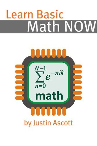 Learn Algebra NOW! Algebra for the Person Who Has Never Understood Math! Justin Ascott