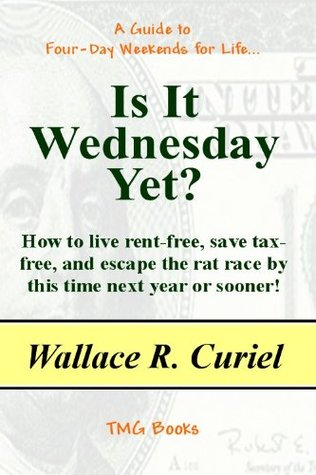 IS IT WEDNESDAY YET? How to Live Rent-Free, Save Tax-Free, and Escape the Rat Race  by  this Time Next Year or Sooner! by Wallace R. Curiel