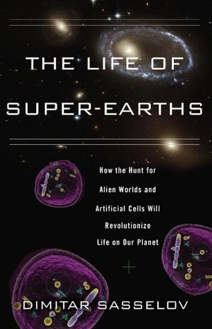 The Life of Super-Earths: How the Hunt for Alien Worlds and Artificial Cells Will Revolutionize Life on Our Planet  by  Dimitar Sasselov