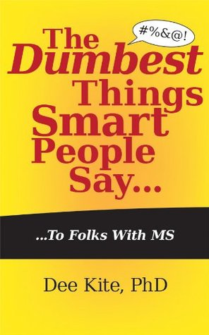 The Dumbest Things Smart People Say to Folks with MS  by  Dee Kite