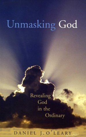 Unmasking God: Revealing God in the Ordinary  by  Daniel J. OLeary
