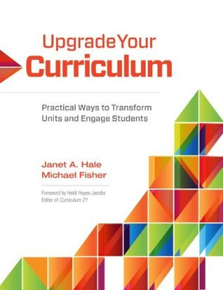 Upgrade Your Curriculum: Practical Ways to Transform Units and Engage Students Janet A. Hale