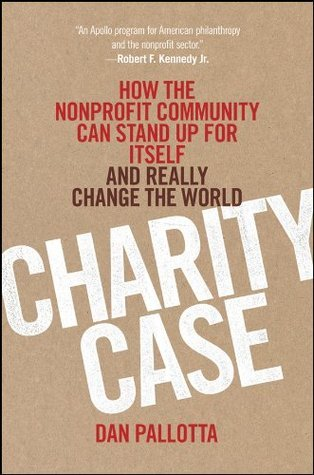 Charity Case: How the Nonprofit Community Can Stand Up For Itself and Really Change the World Dan Pallotta