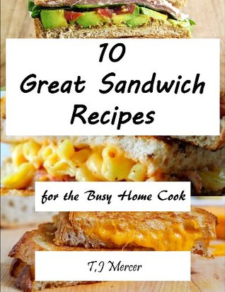 Great Sandwich Recipes for the Busy Home Cook  by  T.J. Mercer