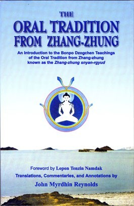 Oral Tradition from Zhang-Zhung: An Introduction to the Bonpo Dzogchen Teachings of the Oral Tradition from Zhang-Zhung John Myrdhin Reynolds