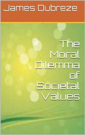 The Moral Dilemma of Societal Values  by  James Dubreze