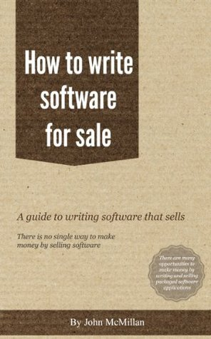 How to write software for sale - everything needed to write and sell an app as well as programming  by  John McMillan