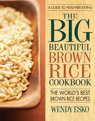 Big Beautiful Brown Rice Cookbook, The: Really Quick & Easy Brown Rice Recipes  by  Wendy Esko