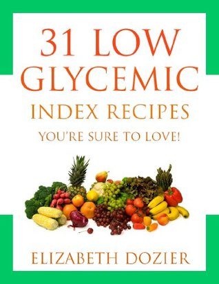 Low GI Recipes: 31 Delicious Low Glycemic Recipes Youre Sure To Love!  by  Elizabeth Dozier