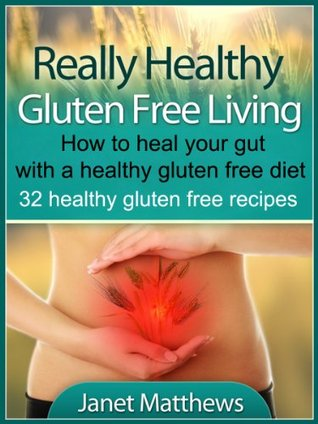 Really Healthy Gluten Free Living - How to heal your gut with a healthy gluten free diet - 32 healthy gluten free recipes Janet Matthews