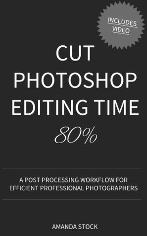 Cut Photoshop Editing Time 80%: A post processing workflow for efficient professional photographers  by  Amanda Stock