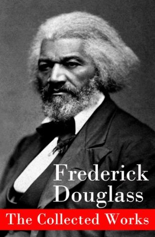 The Collected Works: A Narrative of the Life of Frederick Douglass, an American Slave + The Heroic Slave + My Bondage and My Freedom + Life and Times of ... + Self-Made Men + Speeches & Writings Frederick Douglass