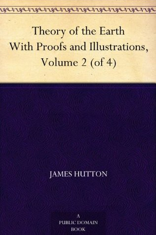 Theory of the Earth With Proofs and Illustrations, Volume 2 (of 4) James Hutton