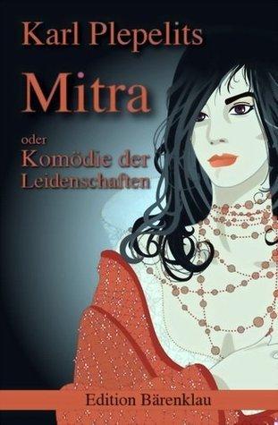 Mitra oder: Komödie der Leidenschaften  by  Karl Plepelits