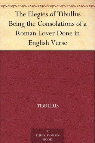 The Elegies of Tibullus Being the Consolations of a Roman Lover Done in English Verse Tibullus