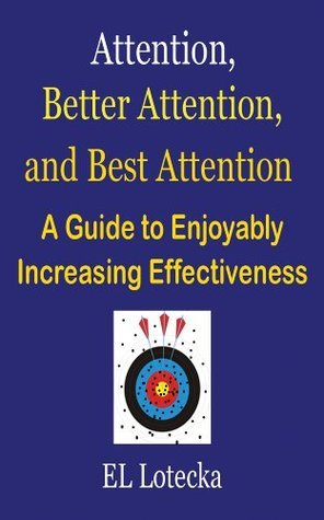 Attention, Better Attention, and Best Attention: A Guide for Enjoyably Increasing Effectiveness  by  Ernest Llynn Lotecka