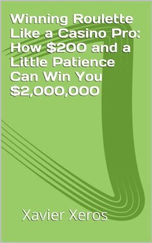 Winning Roulette Like a Casino Pro:  How $200 and a Little Patience Can Win You $2,000,000  by  Xavier Xeros