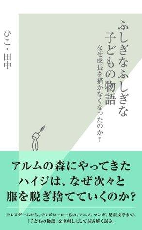 ふしぎなふしぎな子どもの物語~なぜ成長を描かなくなったのか?~ (光文社新書) ひこ・田中