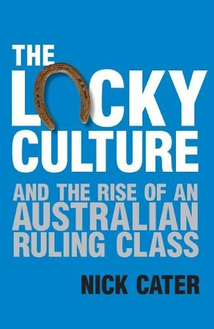 The Lucky Culture And The Rise Of An Australian Ruling Class Nick Cater