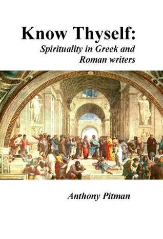 Know thyself: Spirituality in Greek and Roman writers  by  Anthony Pitman