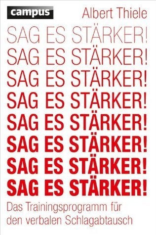 Sag es stärker!: Das Trainingsprogramm für den verbalen Schlagabtausch  by  Albert Thiele
