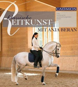 Klassische Reitkunst mit Anja Beran: Eine Anleitung für verantwortungsvolles Reiten Anja Beran