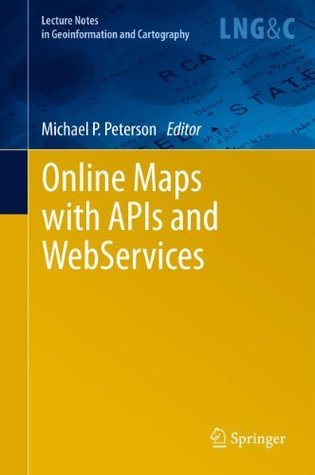 Online Maps with APIs and WebServices: 0 (Lecture Notes in Geoinformation and Cartography)  by  Michael P. Peterson