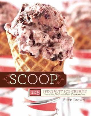 Scoop: 125 Specialty Ice Creams from the Nations Best Creameries  by  Ellen Brown