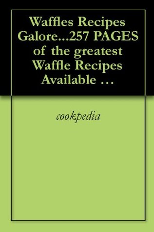 Waffles Recipes Galore...257 PAGES of the greatest Waffle Recipes Available WOW!! cookpedia