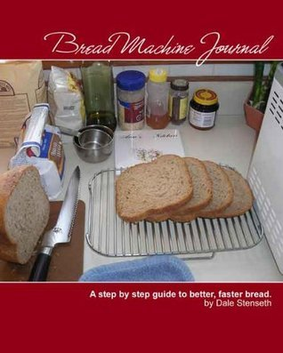 Bread Machine Journal - A step  by  step guide to better, faster bread by Dale Stenseth