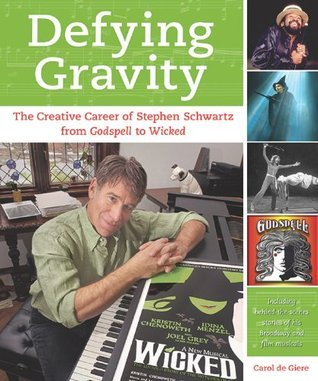 Defying Gravity: The Creative Career of Stephen Schwartz, from Godspell to Wicked  by  Carol de Giere
