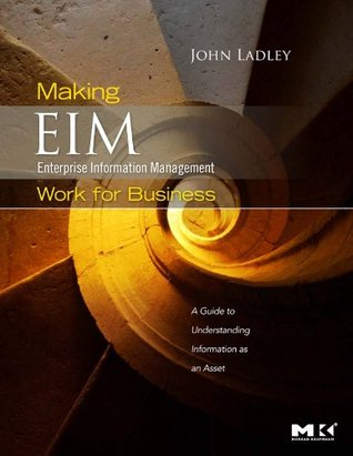 Making Enterprise Information Management (EIM) Work for Business: A Guide to Understanding Information as an Asset  by  John Ladley