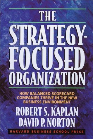 The Strategy-Focused Organization: How Balanced Scorecard Companies Thrive in the New Business Environment Robert S. Kaplan