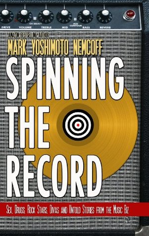 Spinning The Record: Sex, Drugs, Rock Stars, Divas and Untold Tales from the Music Biz  by  Mark Yoshimoto Nemcoff