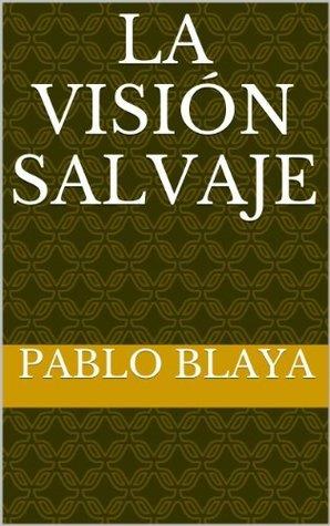 La Visión Salvaje  by  Pablo Blaya