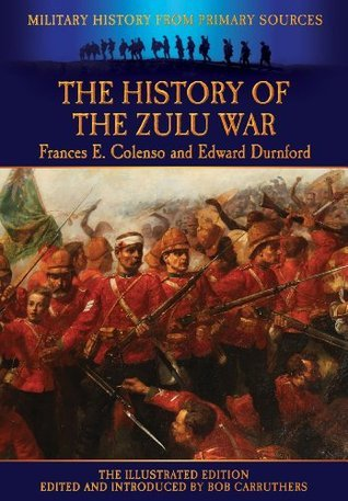 The History of the Zulu War - Frances E. Colenso and Edward Durnford - The Illustrated Edition Edward Durnford