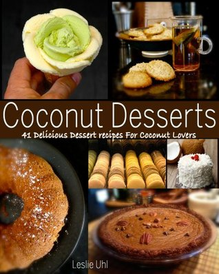 Coconut Desserts - 41 Delicious Dessert Recipes For Coconut Lovers  by  Leslie Uhl