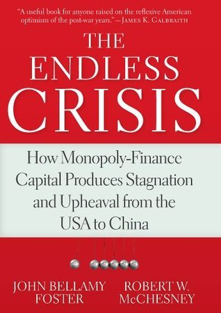 The Endless Crisis: How Monopoly-Finance Capital Produces Stagnation and Upheaval from the USA to China  by  John Bellamy Foster