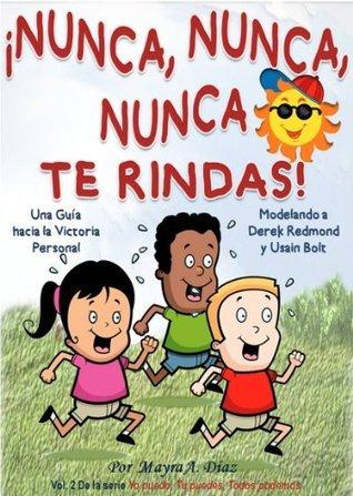 ¡Nunca, Nunca, Nunca Te Rindas! Modelando a Usain Bolt y Derek Redmond (Cuentos para Niños) (Yo puedo, Tu puedes, Todos podemos)  by  Mayra A. Diaz