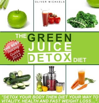 THE GREEN JUICE DETOX DIET. Detox Your Body Then Diet Your Way to Vitality, Health And Fast Weight loss...  by  Oliver Michaels