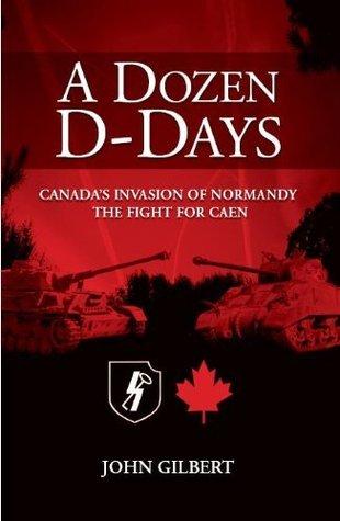 A Dozen D-Days: CANADAS INVASION OF NORMANDY THE FIGHT FOR CAEN  by  John Gilbert