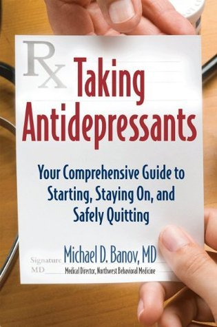 Taking Antidepressants: Your Comprehensive Guide to Starting, Staying On, and Safely Quitting  by  Michael Banov