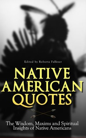 Native American Quotes: The Wisdom, Maxims and Spiritual Insights of Native Americans  by  Roberta Falkner