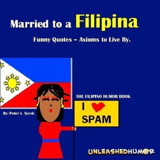 Married to a Filipina. Funny Quotes - Axioms to Live By. The Filipino Humor Book. Peter Syrek